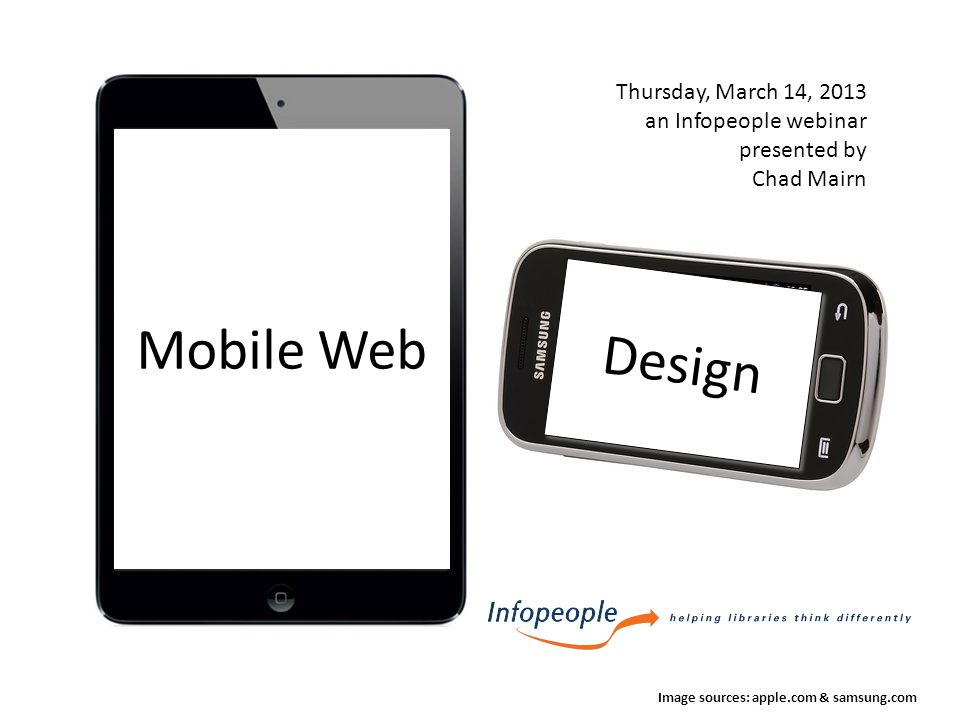 Mobile Web Image sources: apple.com & samsung.com Design Thursday, March 14, 2013 an Infopeople webinar presented by Chad Mairn