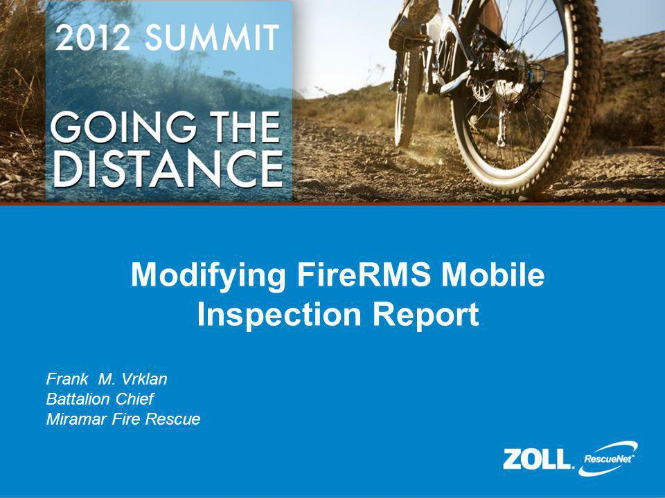 Modifying FireRMS Mobile Inspection Report Frank M. Vrklan Battalion Chief Miramar Fire Rescue