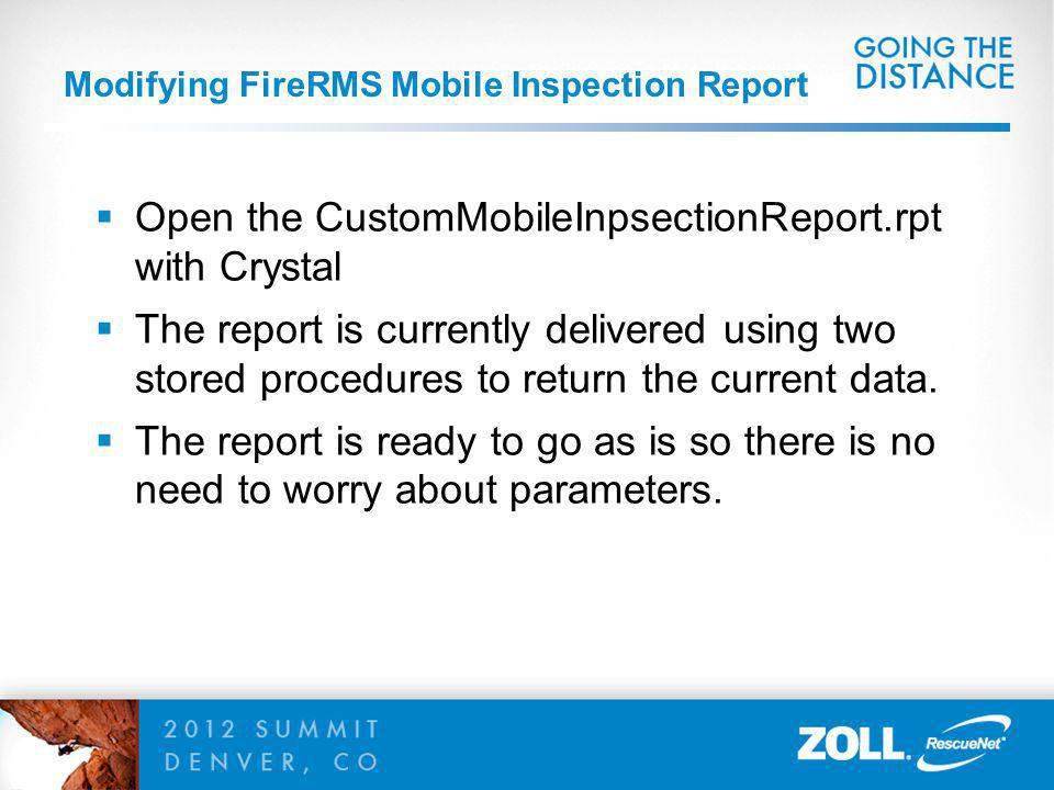 Modifying FireRMS Mobile Inspection Report Open the CustomMobileInpsectionReport.rpt with Crystal The report is currently delivered using two stored procedures to return the current data.