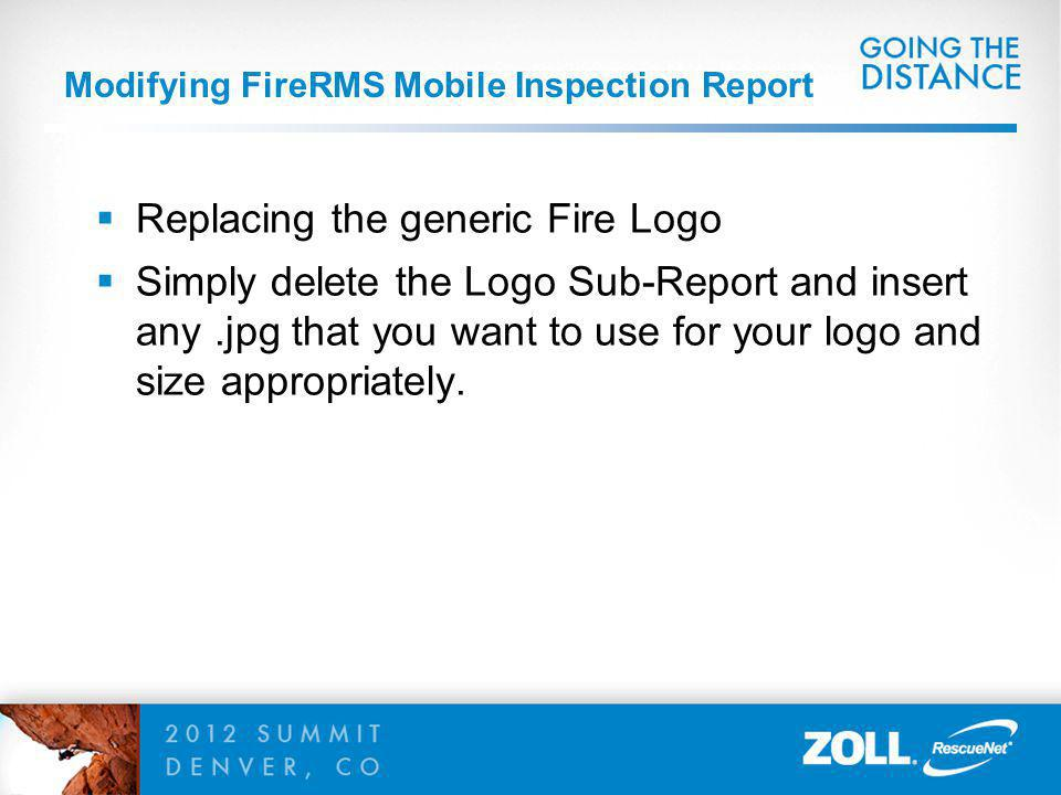 Modifying FireRMS Mobile Inspection Report Replacing the generic Fire Logo Simply delete the Logo Sub-Report and insert any.jpg that you want to use for your logo and size appropriately.