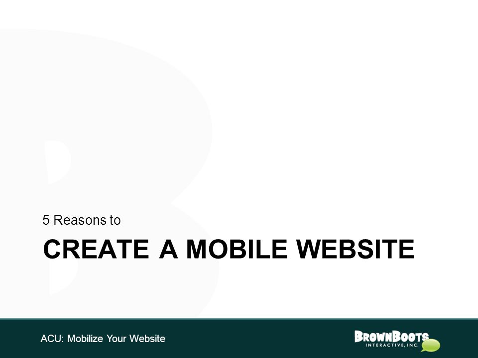 CREATE A MOBILE WEBSITE 5 Reasons to ACU: Mobilize Your Website