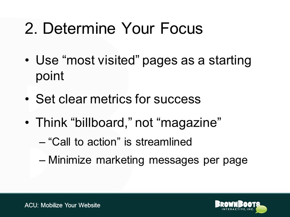 2. Determine Your Focus Use most visited pages as a starting point Set clear metrics for success Think billboard, not magazine –Call to action is stre