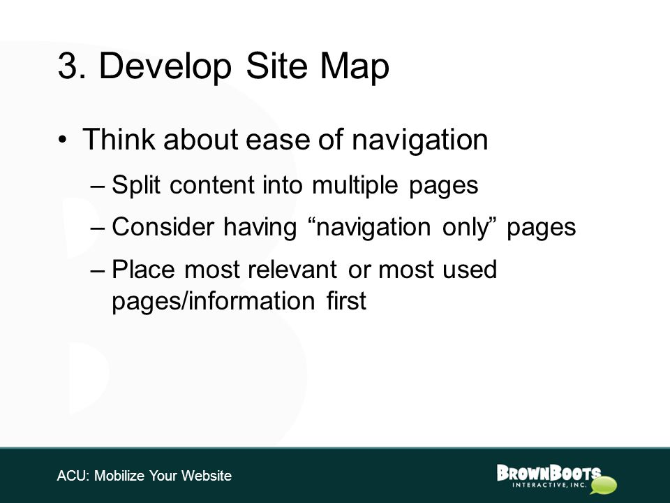 3. Develop Site Map Think about ease of navigation –Split content into multiple pages –Consider having navigation only pages –Place most relevant or m