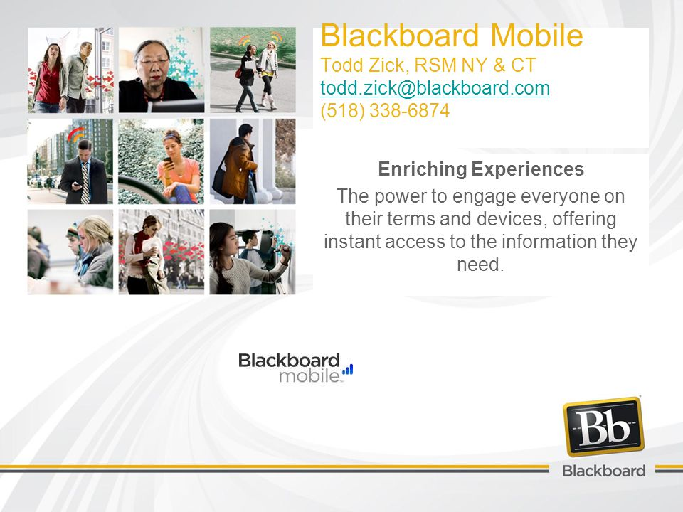 Blackboard Mobile Todd Zick, RSM NY & CT todd.zick@blackboard.com (518) 338-6874 todd.zick@blackboard.com Enriching Experiences The power to engage everyone on their terms and devices, offering instant access to the information they need.