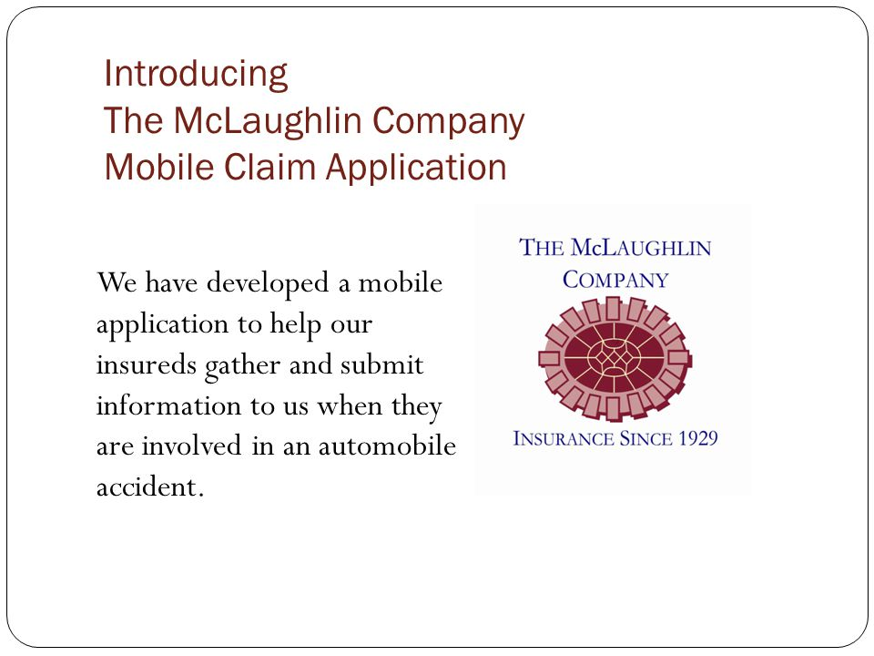 Introducing The McLaughlin Company Mobile Claim Application We have developed a mobile application to help our insureds gather and submit information to us when they are involved in an automobile accident.
