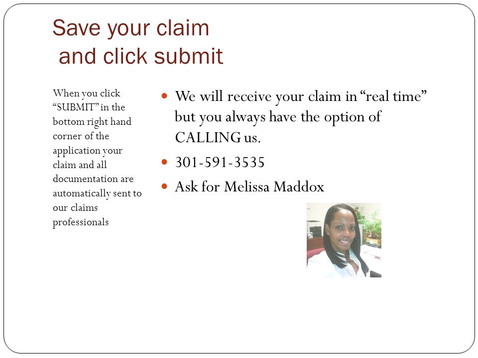 Save your claim and click submit When you click SUBMIT in the bottom right hand corner of the application your claim and all documentation are automatically sent to our claims professionals We will receive your claim in real time but you always have the option of CALLING us.