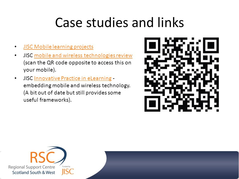 Case studies and links JISC Mobile learning projects JISC mobile and wireless technologies review (scan the QR code opposite to access this on your mobile).mobile and wireless technologies review JISC Innovative Practice in eLearning - embedding mobile and wireless technology.