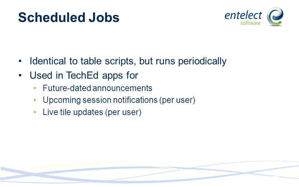 Scheduled Jobs Identical to table scripts, but runs periodically Used in TechEd apps for Future-dated announcements Upcoming session notifications (per user) Live tile updates (per user)
