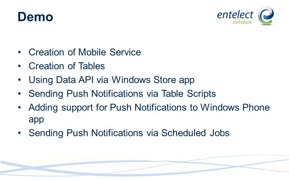 Demo Creation of Mobile Service Creation of Tables Using Data API via Windows Store app Sending Push Notifications via Table Scripts Adding support for Push Notifications to Windows Phone app Sending Push Notifications via Scheduled Jobs