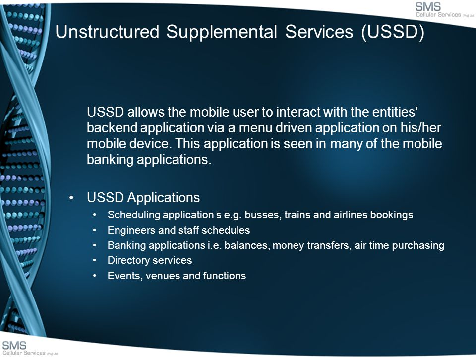 Unstructured Supplemental Services (USSD) USSD allows the mobile user to interact with the entities backend application via a menu driven application on his/her mobile device.