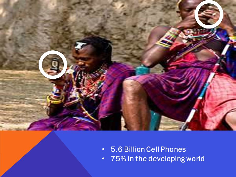 5.6 Billion Cell Phones 75% in the developing world