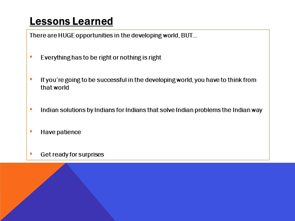 Lessons Learned There are HUGE opportunities in the developing world, BUT… Everything has to be right or nothing is right If youre going to be successful in the developing world, you have to think from that world Indian solutions by Indians for Indians that solve Indian problems the Indian way Have patience Get ready for surprises