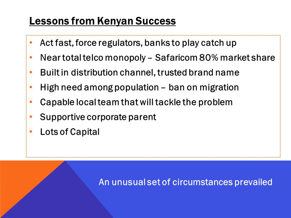 Lessons from Kenyan Success Act fast, force regulators, banks to play catch up Near total telco monopoly – Safaricom 80% market share Built in distribution channel, trusted brand name High need among population – ban on migration Capable local team that will tackle the problem Supportive corporate parent Lots of Capital An unusual set of circumstances prevailed
