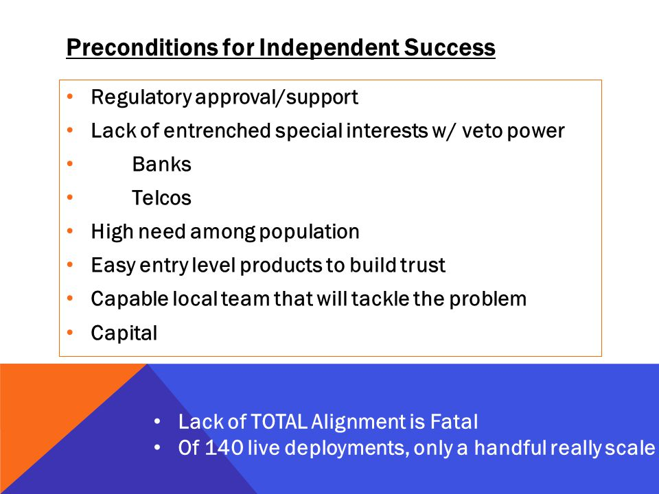 Preconditions for Independent Success Regulatory approval/support Lack of entrenched special interests w/ veto power Banks Telcos High need among population Easy entry level products to build trust Capable local team that will tackle the problem Capital Lack of TOTAL Alignment is Fatal Of 140 live deployments, only a handful really scale