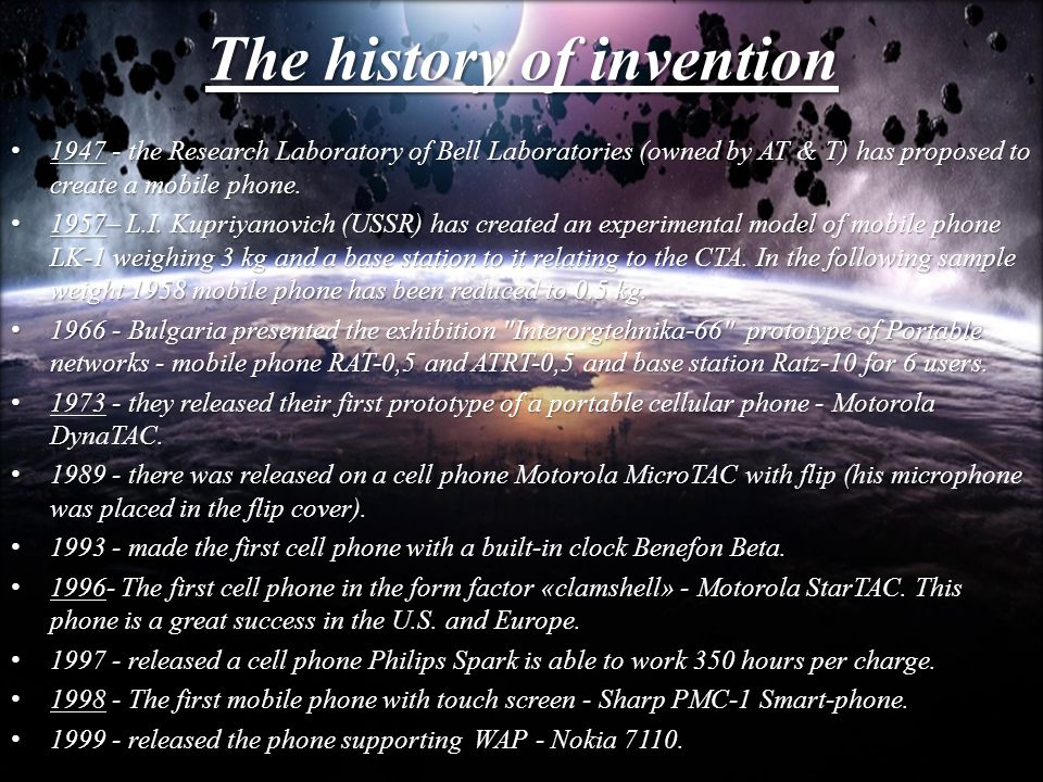 The history of invention 1947 - the Research Laboratory of Bell Laboratories (owned by AT & T) has proposed to create a mobile phone.