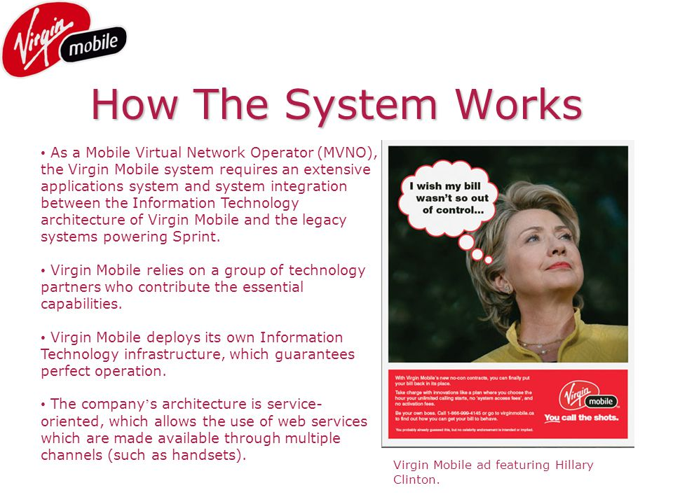 How The System Works As a Mobile Virtual Network Operator (MVNO), the Virgin Mobile system requires an extensive applications system and system integration between the Information Technology architecture of Virgin Mobile and the legacy systems powering Sprint.