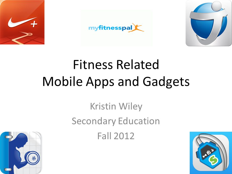 Fitness Related Mobile Apps and Gadgets Kristin Wiley Secondary Education Fall 2012
