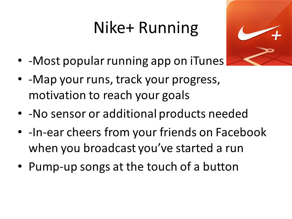 Nike+ Running -Most popular running app on iTunes -Map your runs, track your progress, motivation to reach your goals -No sensor or additional products needed -In-ear cheers from your friends on Facebook when you broadcast youve started a run Pump-up songs at the touch of a button