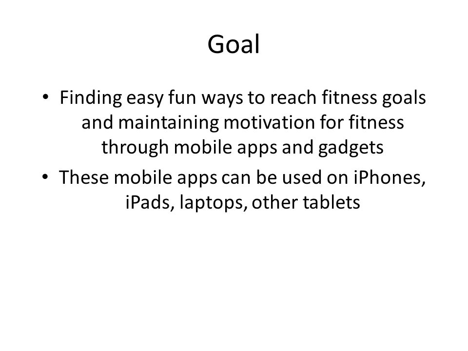 Goal Finding easy fun ways to reach fitness goals and maintaining motivation for fitness through mobile apps and gadgets These mobile apps can be used on iPhones, iPads, laptops, other tablets