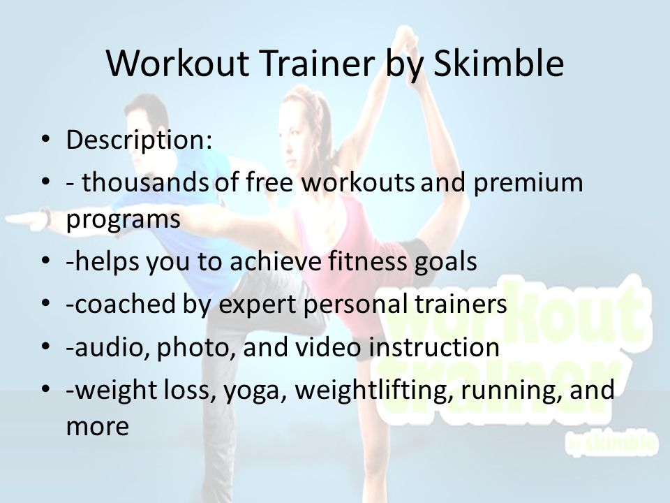 Workout Trainer by Skimble Description: - thousands of free workouts and premium programs -helps you to achieve fitness goals -coached by expert personal trainers -audio, photo, and video instruction -weight loss, yoga, weightlifting, running, and more