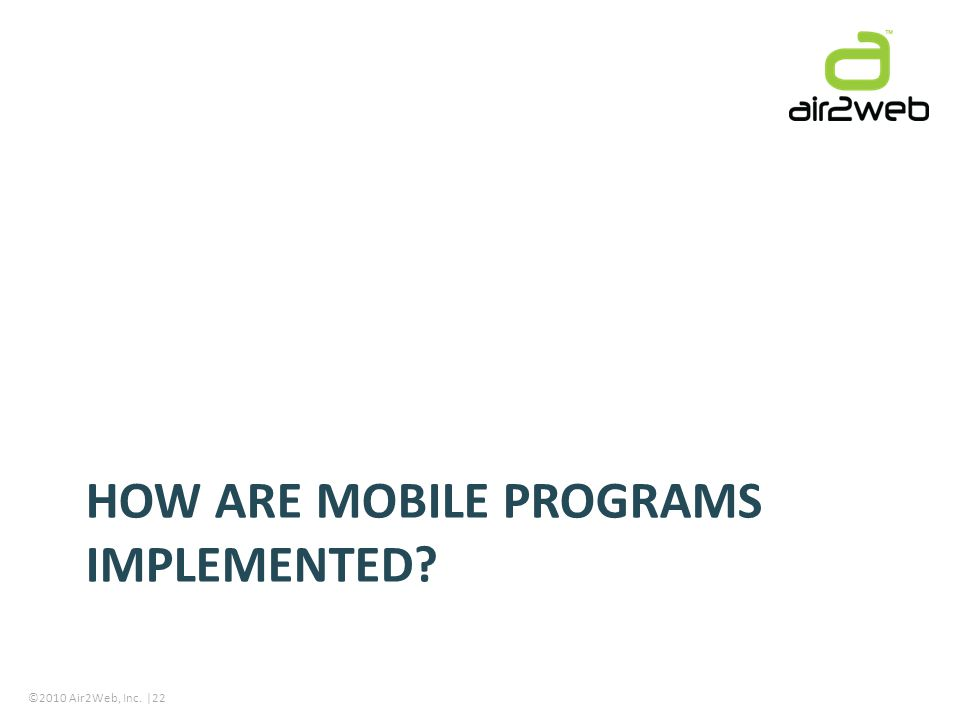 ©2010 Air2Web, Inc. |22 HOW ARE MOBILE PROGRAMS IMPLEMENTED