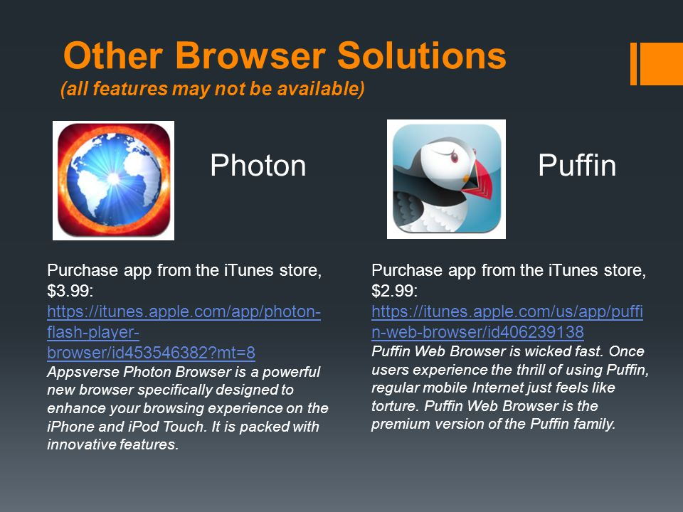 Other Browser Solutions (all features may not be available) Puffin Purchase app from the iTunes store, $2.99: https://itunes.apple.com/us/app/puffi n-web-browser/id406239138 Puffin Web Browser is wicked fast.