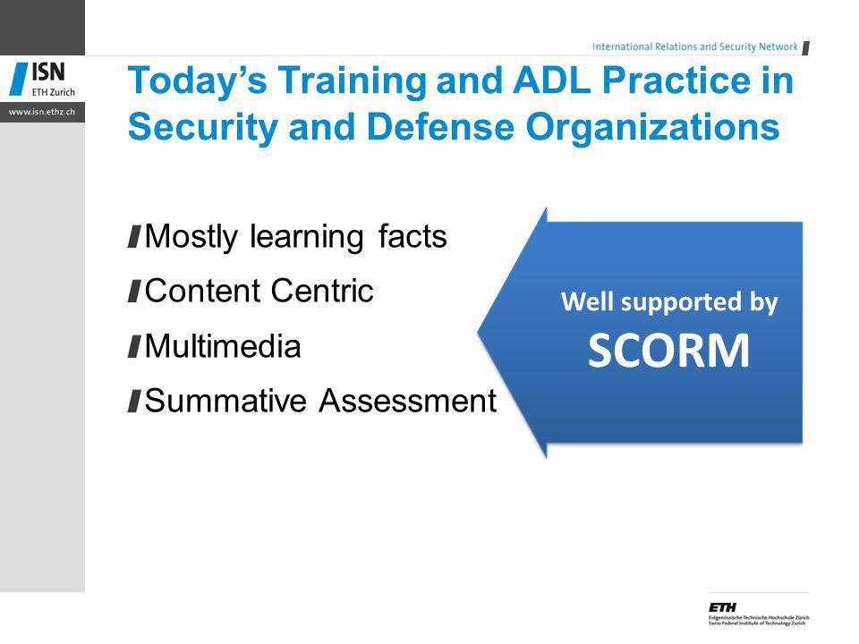 Todays Training and ADL Practice in Security and Defense Organizations Mostly learning facts Content Centric Multimedia Summative Assessment Well supported by SCORM