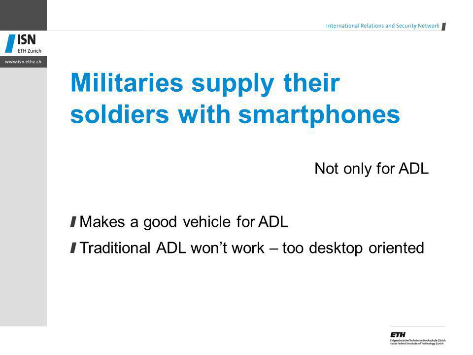 Militaries supply their soldiers with smartphones Not only for ADL Makes a good vehicle for ADL Traditional ADL wont work – too desktop oriented
