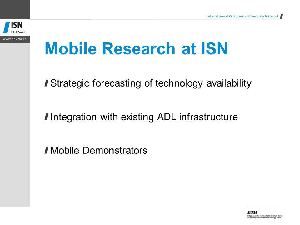 Mobile Research at ISN Strategic forecasting of technology availability Integration with existing ADL infrastructure Mobile Demonstrators