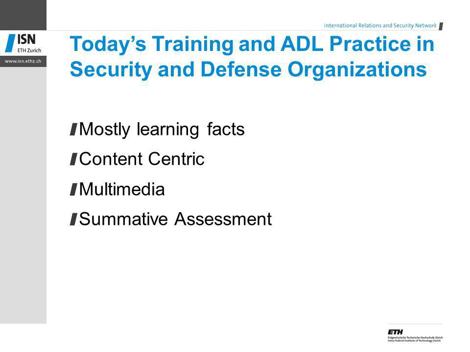 Todays Training and ADL Practice in Security and Defense Organizations Mostly learning facts Content Centric Multimedia Summative Assessment