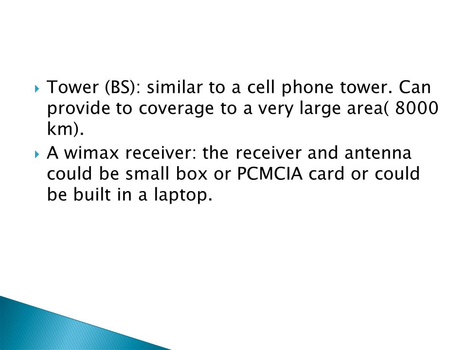Tower (BS): similar to a cell phone tower. Can provide to coverage to a very large area( 8000 km). A wimax receiver: the receiver and antenna could be