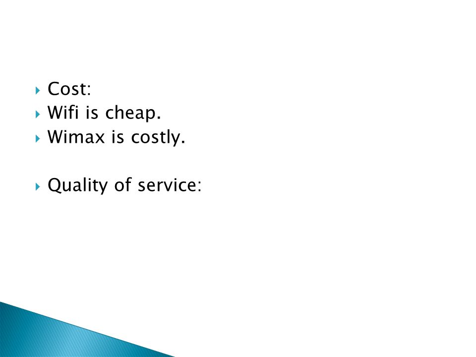Cost: Wifi is cheap. Wimax is costly. Quality of service: