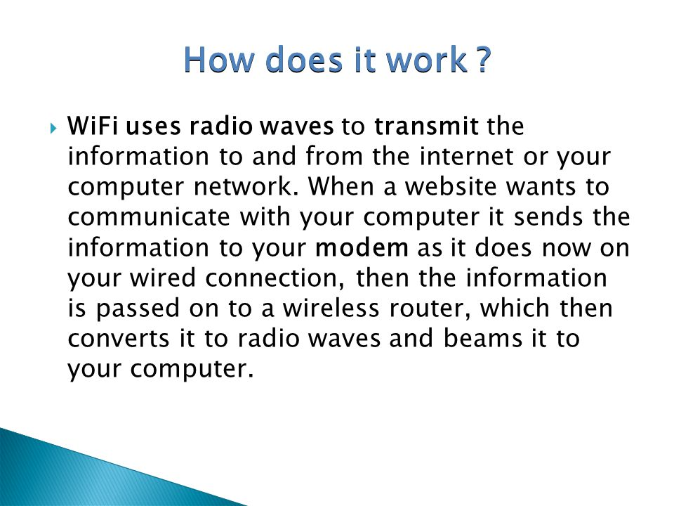 WiFi uses radio waves to transmit the information to and from the internet or your computer network. When a website wants to communicate with your com