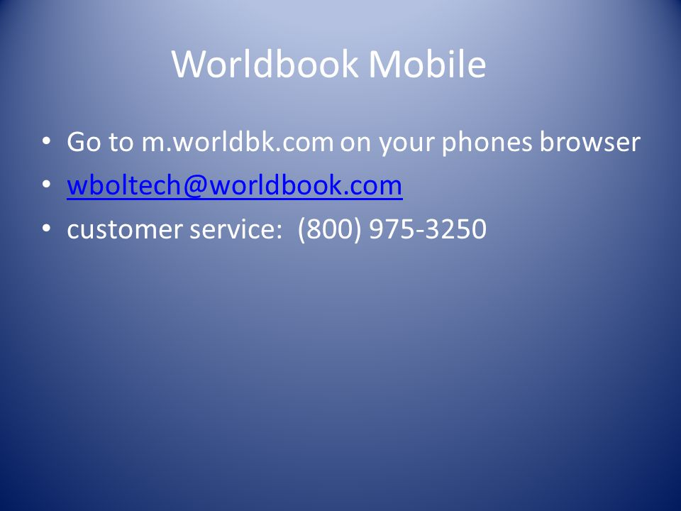 Worldbook Mobile Go to m.worldbk.com on your phones browser wboltech@worldbook.com customer service: (800) 975-3250