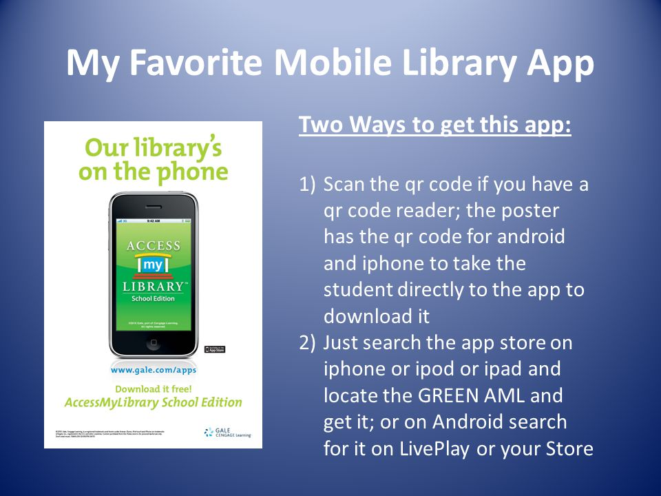 My Favorite Mobile Library App Two Ways to get this app: 1)Scan the qr code if you have a qr code reader; the poster has the qr code for android and iphone to take the student directly to the app to download it 2)Just search the app store on iphone or ipod or ipad and locate the GREEN AML and get it; or on Android search for it on LivePlay or your Store
