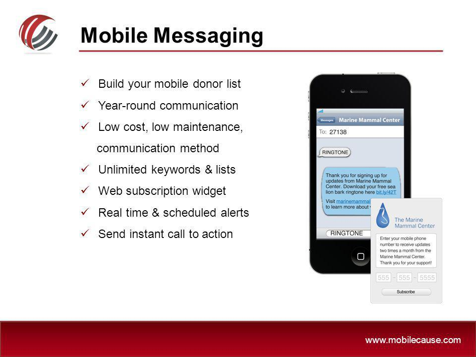 www.mobilecause.com Build your mobile donor list Year-round communication Low cost, low maintenance, communication method Unlimited keywords & lists W