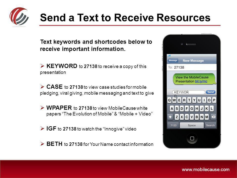 www.mobilecause.com Text keywords and shortcodes below to receive important information. KEYWORD to 27138 to receive a copy of this presentation CASE