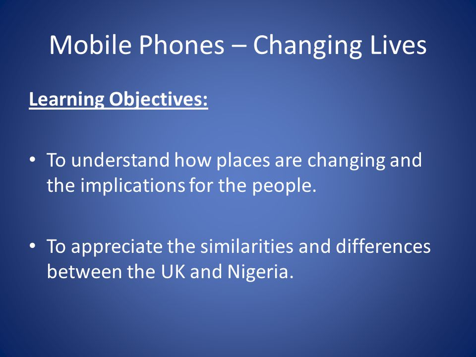 Mobile Phones – Changing Lives Learning Objectives: To understand how places are changing and the implications for the people.