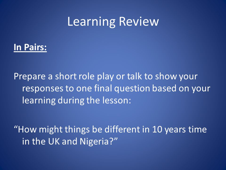 Learning Review In Pairs: Prepare a short role play or talk to show your responses to one final question based on your learning during the lesson: How might things be different in 10 years time in the UK and Nigeria