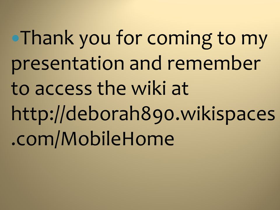 Thank you for coming to my presentation and remember to access the wiki at http://deborah890.wikispaces.com/MobileHome