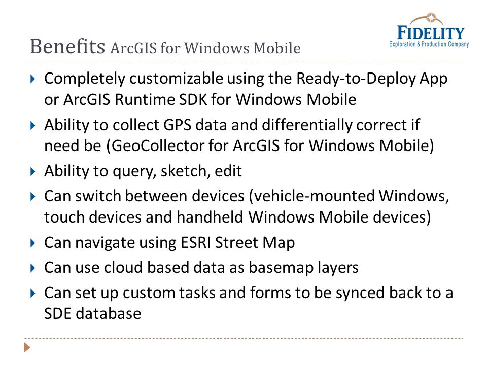 Benefits ArcGIS for Windows Mobile Completely customizable using the Ready-to-Deploy App or ArcGIS Runtime SDK for Windows Mobile Ability to collect GPS data and differentially correct if need be (GeoCollector for ArcGIS for Windows Mobile) Ability to query, sketch, edit Can switch between devices (vehicle-mounted Windows, touch devices and handheld Windows Mobile devices) Can navigate using ESRI Street Map Can use cloud based data as basemap layers Can set up custom tasks and forms to be synced back to a SDE database