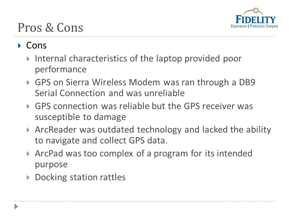 Pros & Cons Cons Internal characteristics of the laptop provided poor performance GPS on Sierra Wireless Modem was ran through a DB9 Serial Connection and was unreliable GPS connection was reliable but the GPS receiver was susceptible to damage ArcReader was outdated technology and lacked the ability to navigate and collect GPS data.