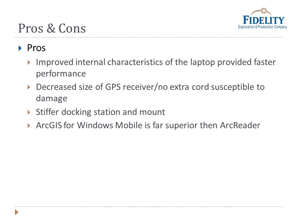 Pros & Cons Pros Improved internal characteristics of the laptop provided faster performance Decreased size of GPS receiver/no extra cord susceptible to damage Stiffer docking station and mount ArcGIS for Windows Mobile is far superior then ArcReader
