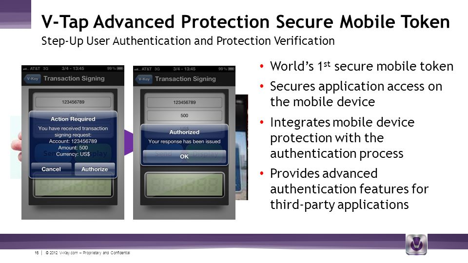 16 | © 2012 V-Key.com – Proprietary and Confidential V-Tap Advanced Protection Secure Mobile Token Step-Up User Authentication and Protection Verification Worlds 1 st secure mobile token Secures application access on the mobile device Integrates mobile device protection with the authentication process Provides advanced authentication features for third-party applications