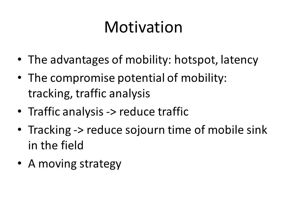Motivation The advantages of mobility: hotspot, latency The compromise potential of mobility: tracking, traffic analysis Traffic analysis -> reduce traffic Tracking -> reduce sojourn time of mobile sink in the field A moving strategy