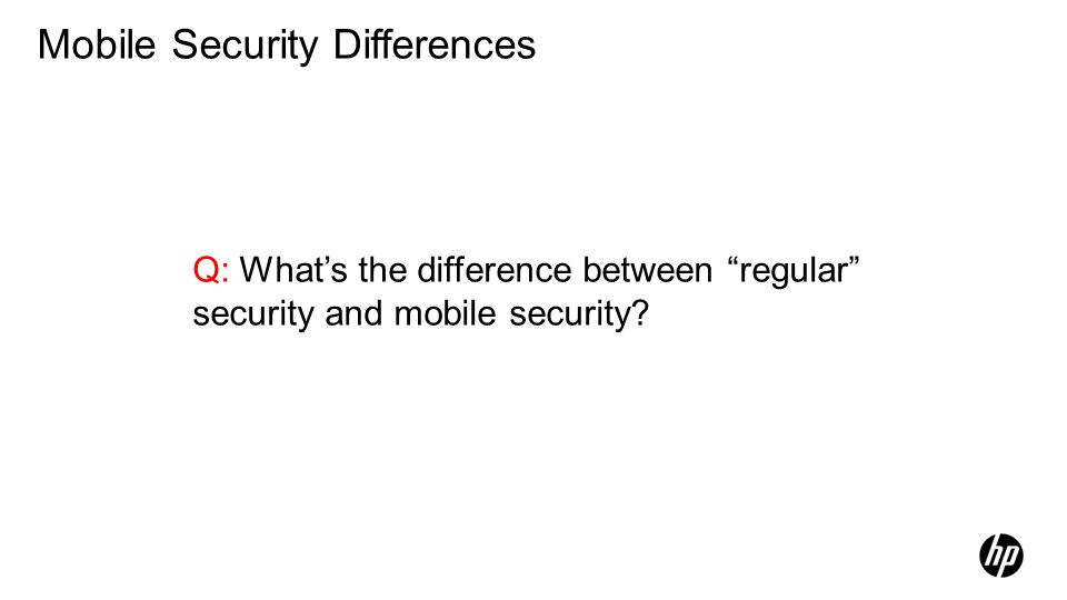 Q: Whats the difference between regular security and mobile security? Mobile Security Differences