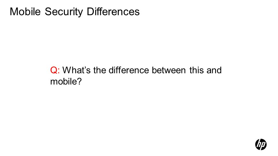 Q: Whats the difference between this and mobile? Mobile Security Differences