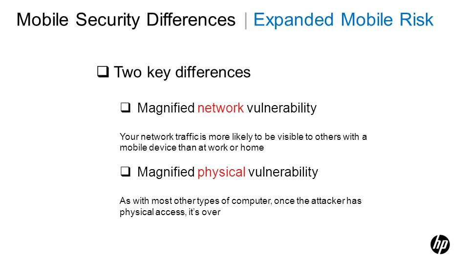 Mobile Security Differences | Expanded Mobile Risk Two key differences Magnified network vulnerability Your network traffic is more likely to be visib