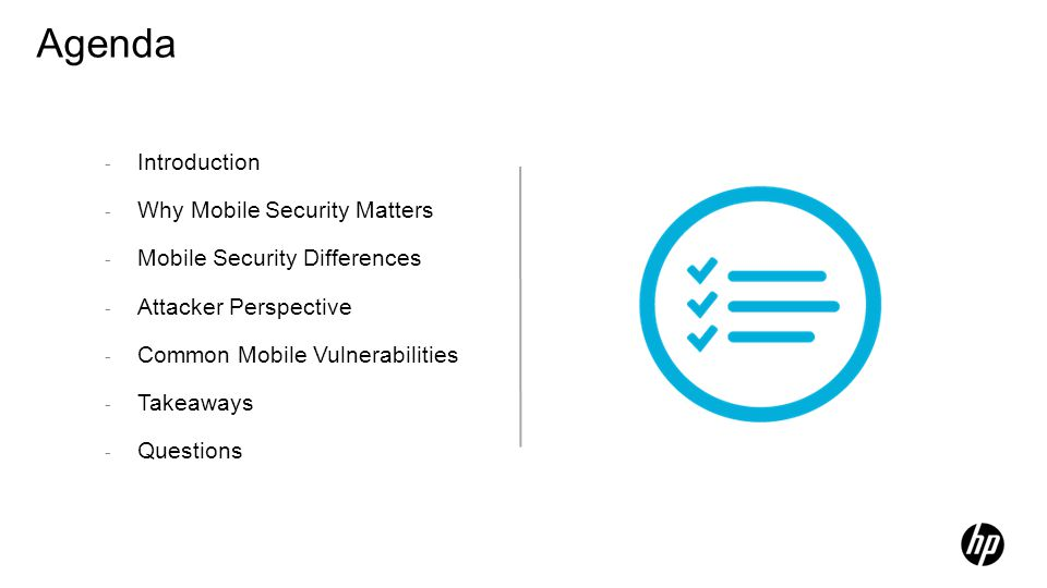 Agenda - Introduction - Why Mobile Security Matters - Mobile Security Differences - Attacker Perspective - Common Mobile Vulnerabilities - Takeaways -