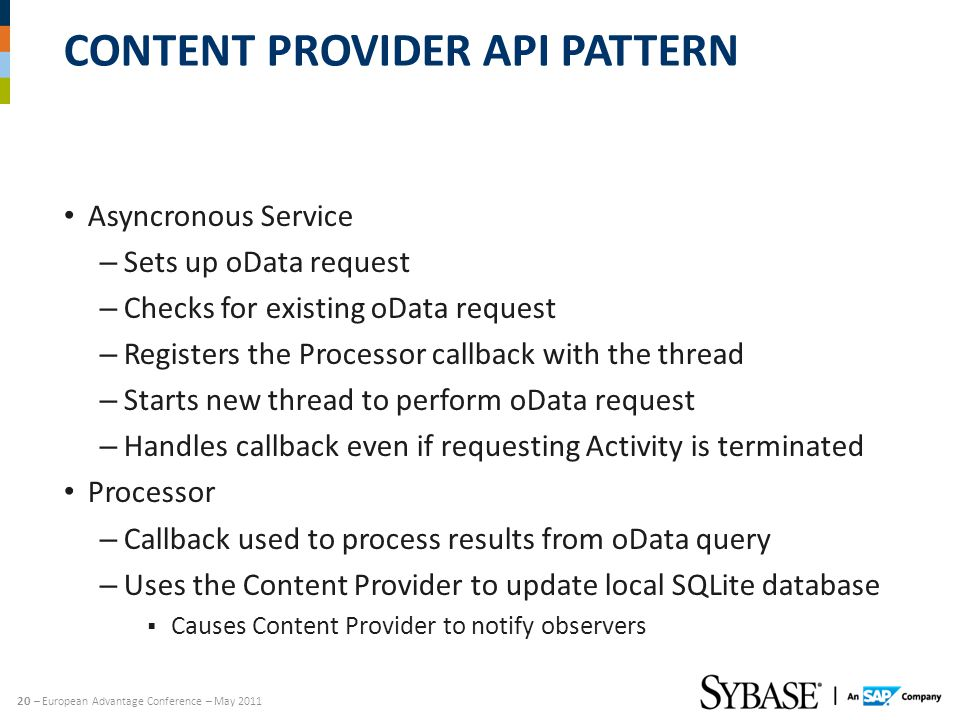 20 – European Advantage Conference – May 2011 CONTENT PROVIDER API PATTERN Asyncronous Service – Sets up oData request – Checks for existing oData request – Registers the Processor callback with the thread – Starts new thread to perform oData request – Handles callback even if requesting Activity is terminated Processor – Callback used to process results from oData query – Uses the Content Provider to update local SQLite database Causes Content Provider to notify observers